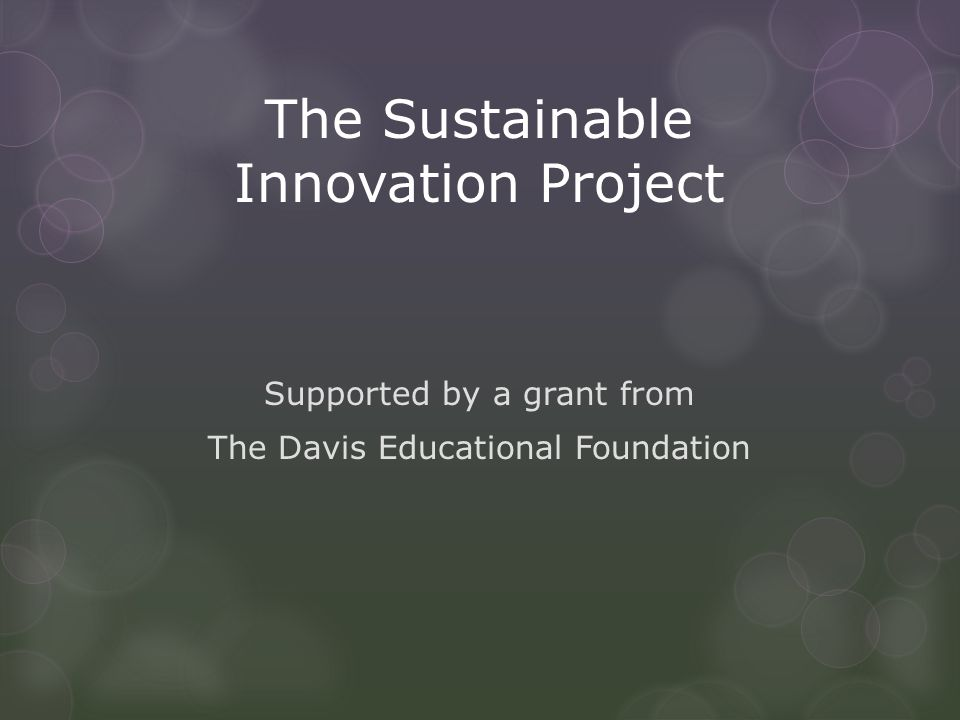 The Sustainable Innovation Project Supported by a grant from The Davis Educational Foundation