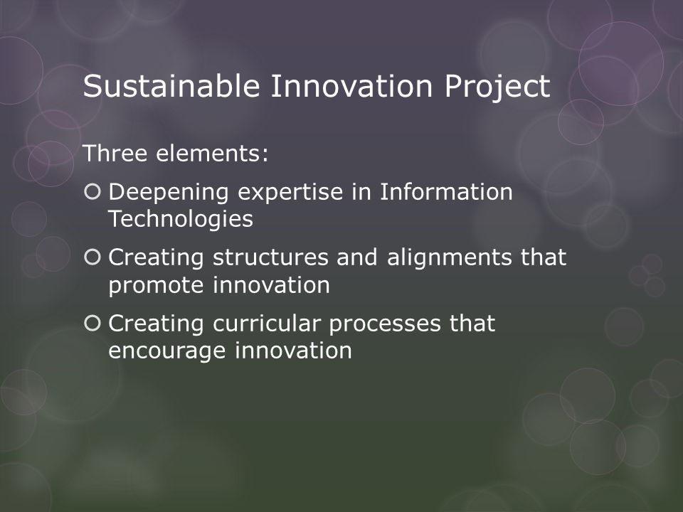 Sustainable Innovation Project Three elements:  Deepening expertise in Information Technologies  Creating structures and alignments that promote innovation  Creating curricular processes that encourage innovation