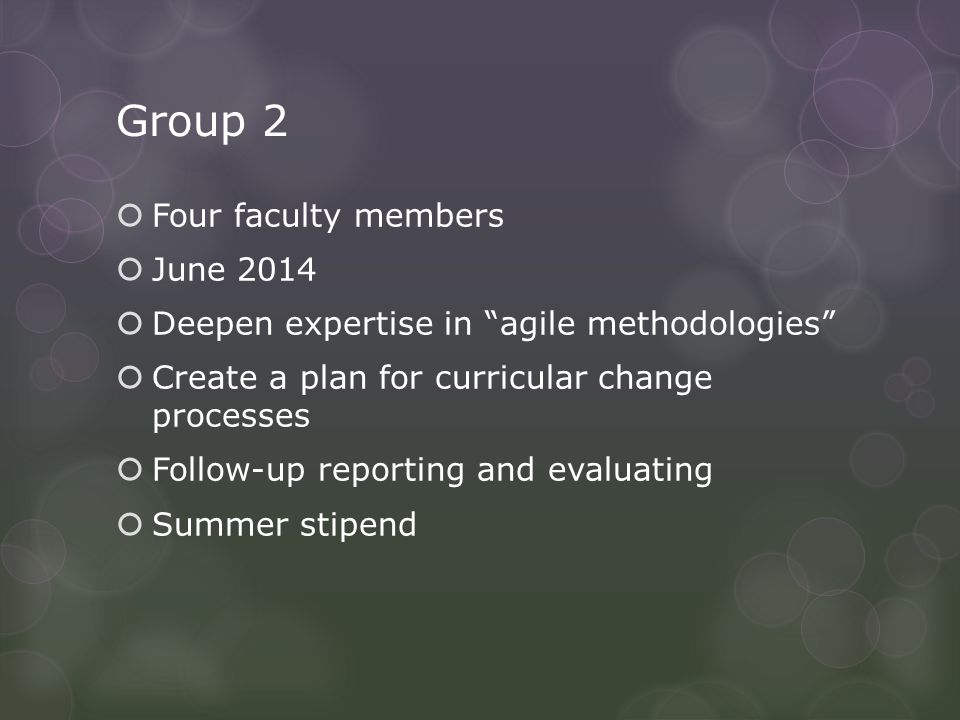 Group 2  Four faculty members  June 2014  Deepen expertise in agile methodologies  Create a plan for curricular change processes  Follow-up reporting and evaluating  Summer stipend