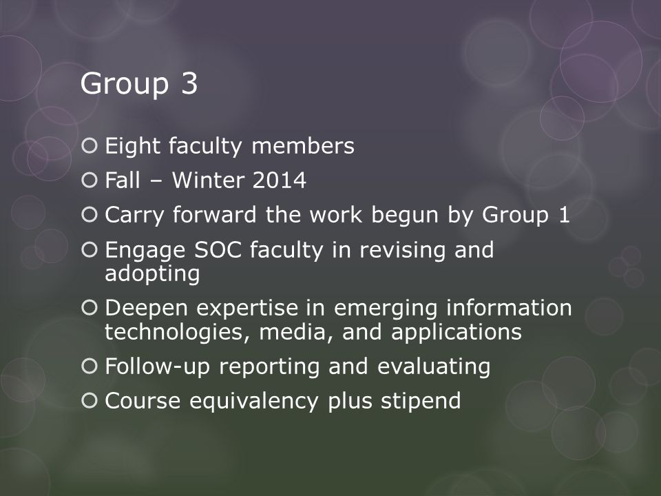 Group 3  Eight faculty members  Fall – Winter 2014  Carry forward the work begun by Group 1  Engage SOC faculty in revising and adopting  Deepen expertise in emerging information technologies, media, and applications  Follow-up reporting and evaluating  Course equivalency plus stipend