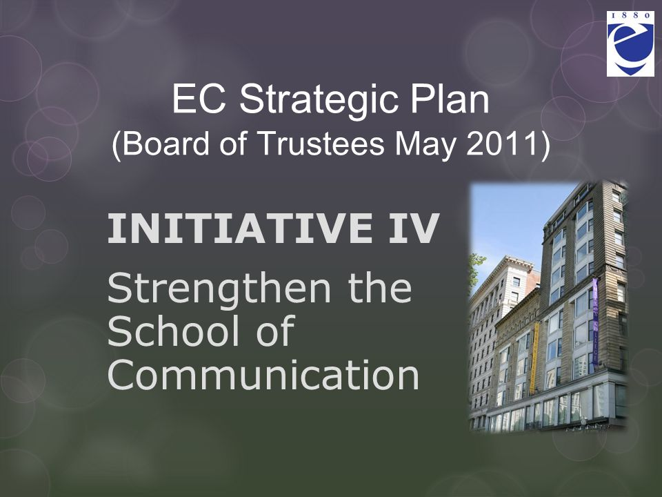 EC Strategic Plan (Board of Trustees May 2011) INITIATIVE IV Strengthen the School of Communication