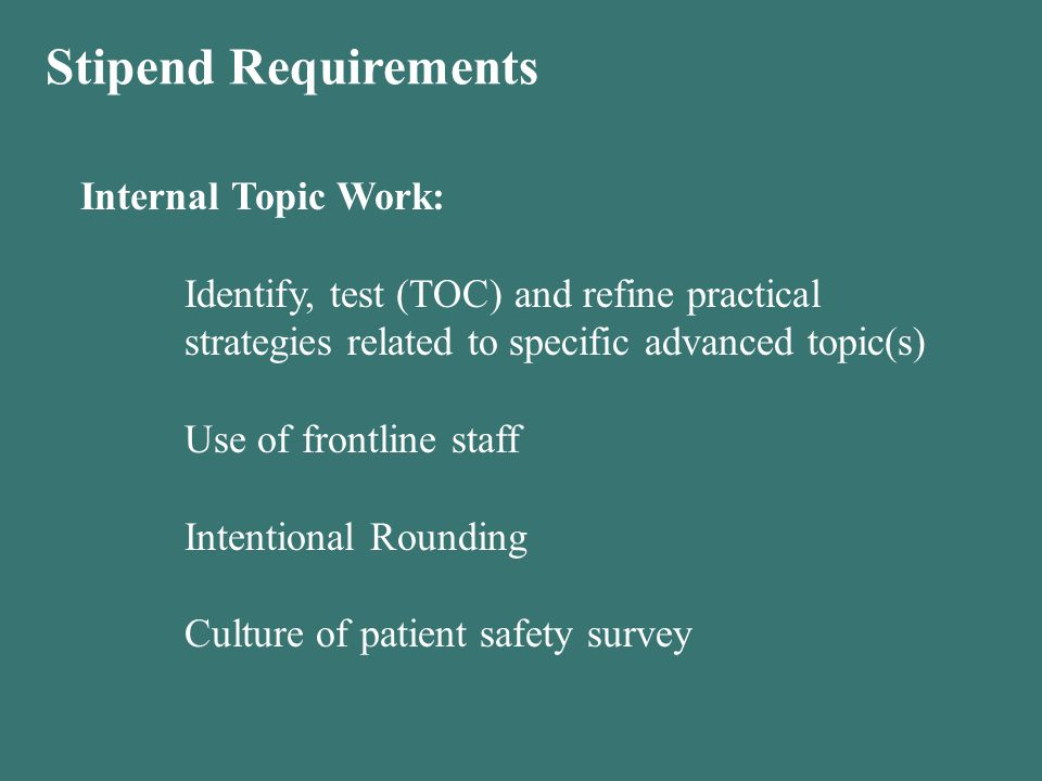 Stipend Requirements Internal Topic Work: Identify, test (TOC) and refine practical strategies related to specific advanced topic(s) Use of frontline staff Intentional Rounding Culture of patient safety survey