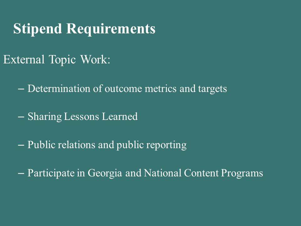 Stipend Requirements External Topic Work: – Determination of outcome metrics and targets – Sharing Lessons Learned – Public relations and public reporting – Participate in Georgia and National Content Programs
