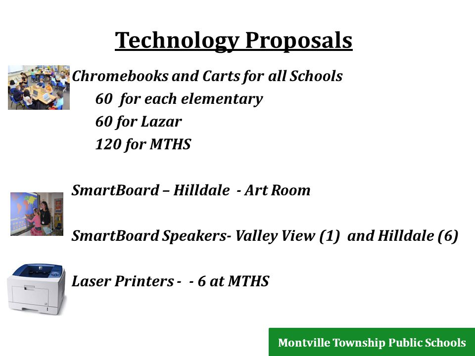 Technology Proposals Chromebooks and Carts for all Schools 60 for each elementary 60 for Lazar 120 for MTHS SmartBoard – Hilldale - Art Room SmartBoard Speakers- Valley View (1) and Hilldale (6) Laser Printers - - 6 at MTHS Montville Township Public Schools