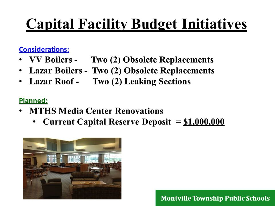 Capital Facility Budget Initiatives Considerations: VV Boilers - Two (2) Obsolete Replacements Lazar Boilers - Two (2) Obsolete Replacements Lazar Roof - Two (2) Leaking SectionsPlanned: MTHS Media Center Renovations Current Capital Reserve Deposit = $1,000,000 Montville Township Public Schools