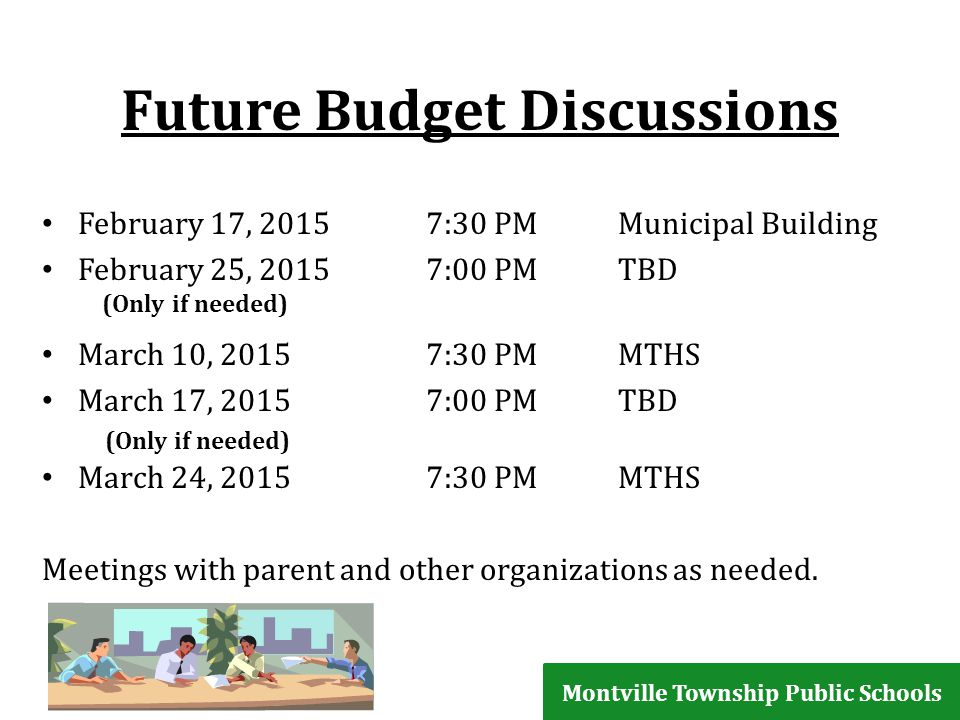 Future Budget Discussions February 17, 20157:30 PMMunicipal Building February 25, 2015 7:00 PMTBD (Only if needed) March 10, 20157:30 PMMTHS March 17, 20157:00 PMTBD (Only if needed) March 24, 20157:30 PMMTHS Meetings with parent and other organizations as needed.