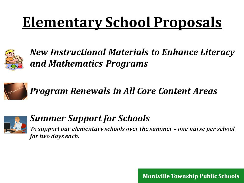 Elementary School Proposals New Instructional Materials to Enhance Literacy and Mathematics Programs Program Renewals in All Core Content Areas Summer Support for Schools To support our elementary schools over the summer – one nurse per school for two days each.