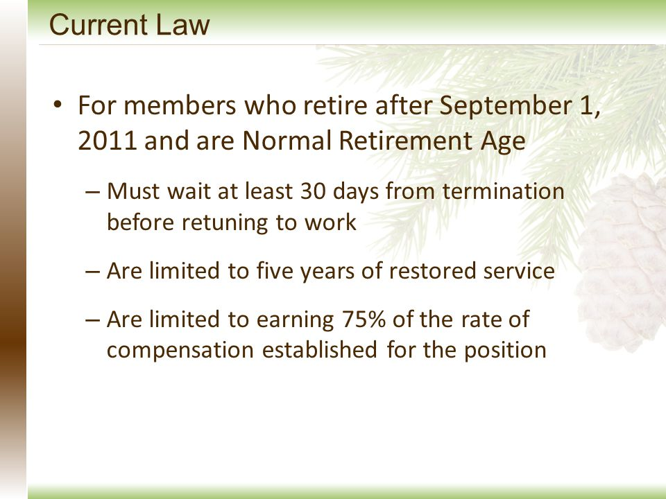 Current Law For members who retire after September 1, 2011 and are Normal Retirement Age – Must wait at least 30 days from termination before retuning