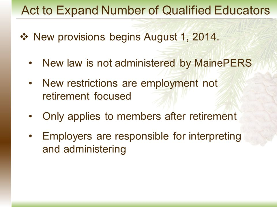 Act to Expand Number of Qualified Educators New law is not administered by MainePERS New restrictions are employment not retirement focused Only appli