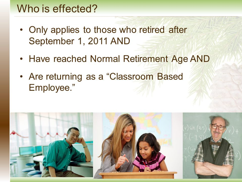 Only applies to those who retired after September 1, 2011 AND Have reached Normal Retirement Age AND Are returning as a Classroom Based Employee. Who is effected