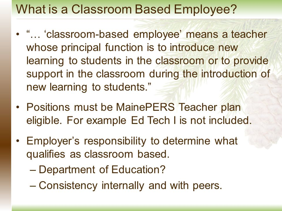 … 'classroom-based employee' means a teacher whose principal function is to introduce new learning to students in the classroom or to provide support in the classroom during the introduction of new learning to students. Positions must be MainePERS Teacher plan eligible.