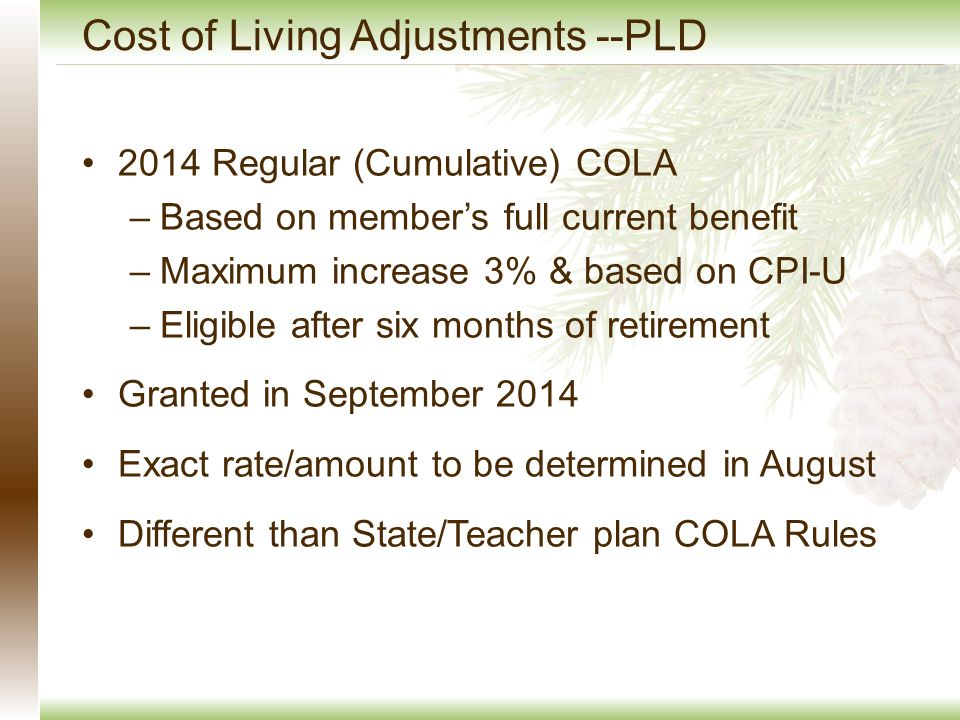 Cost of Living Adjustments --PLD 2014 Regular (Cumulative) COLA –Based on member's full current benefit –Maximum increase 3% & based on CPI-U –Eligible after six months of retirement Granted in September 2014 Exact rate/amount to be determined in August Different than State/Teacher plan COLA Rules