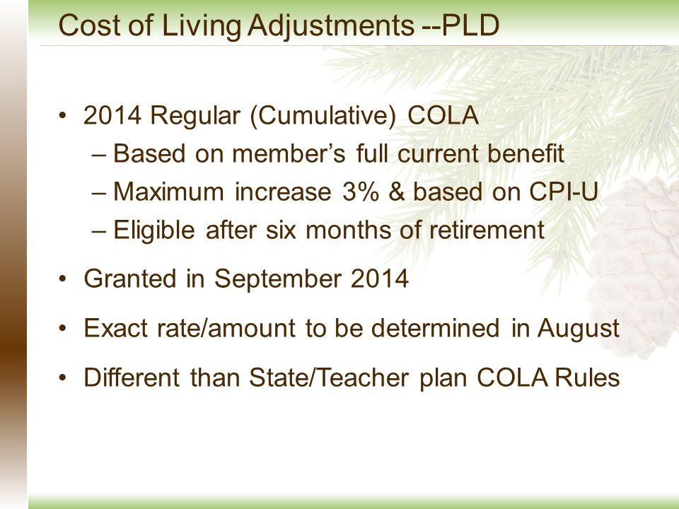 Cost of Living Adjustments --PLD 2014 Regular (Cumulative) COLA –Based on member's full current benefit –Maximum increase 3% & based on CPI-U –Eligibl