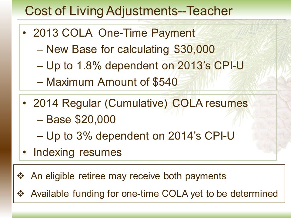 Cost of Living Adjustments--Teacher 2013 COLA One-Time Payment –New Base for calculating $30,000 –Up to 1.8% dependent on 2013's CPI-U –Maximum Amount of $540 2014 Regular (Cumulative) COLA resumes –Base $20,000 –Up to 3% dependent on 2014's CPI-U Indexing resumes  An eligible retiree may receive both payments  Available funding for one-time COLA yet to be determined