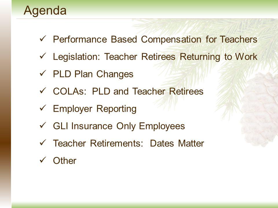 Agenda Performance Based Compensation for Teachers Legislation: Teacher Retirees Returning to Work PLD Plan Changes COLAs: PLD and Teacher Retirees Employer Reporting GLI Insurance Only Employees Teacher Retirements: Dates Matter Other
