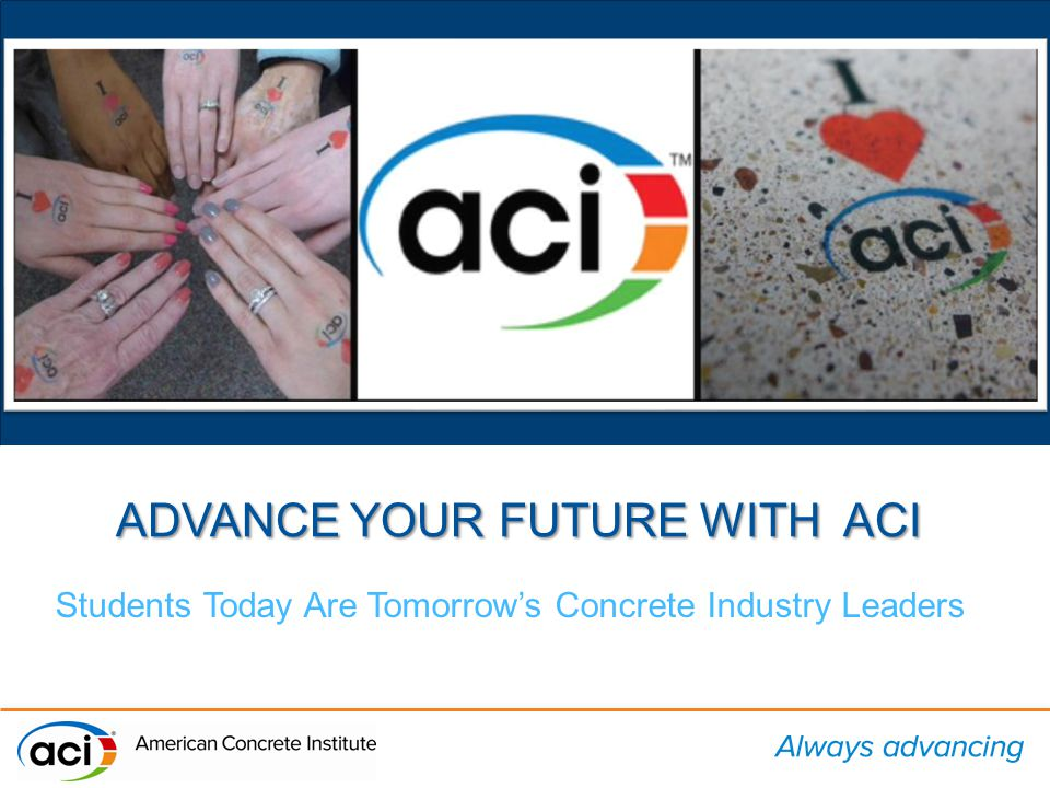 ADVANCE YOUR FUTURE WITH ACI Students Today Are Tomorrow's Concrete Industry Leaders