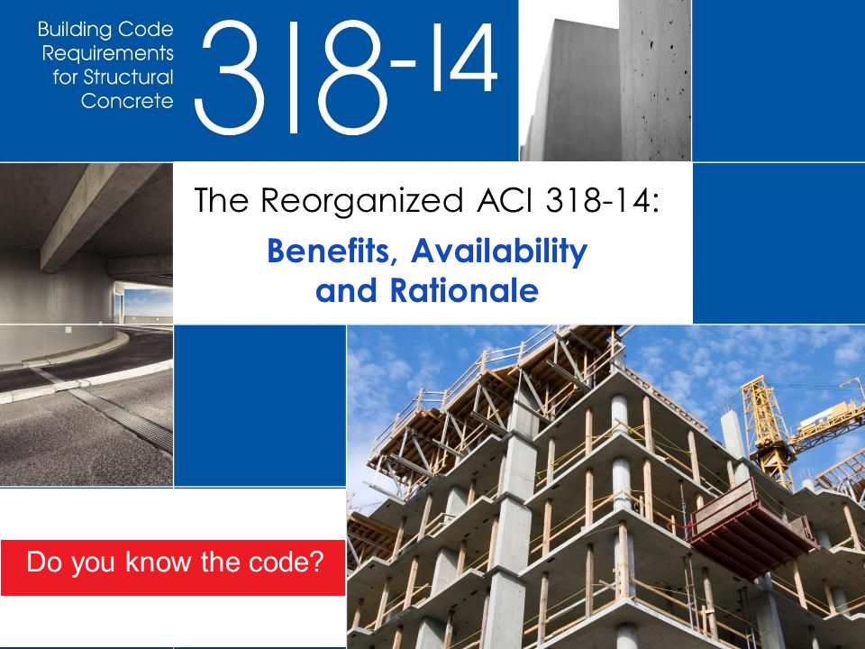 The Reorganized ACI 318-14: Benefits, Availability and Rationale Do you know the code