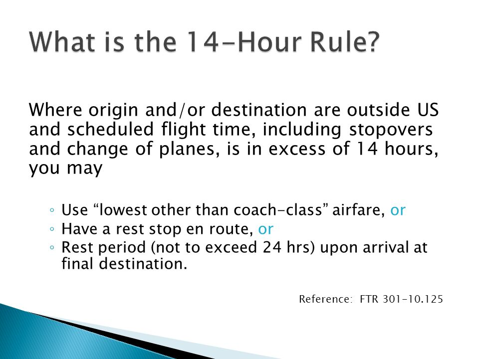 Where origin and/or destination are outside US and scheduled flight time, including stopovers and change of planes, is in excess of 14 hours, you may ◦ Use lowest other than coach-class airfare, or ◦ Have a rest stop en route, or ◦ Rest period (not to exceed 24 hrs) upon arrival at final destination.