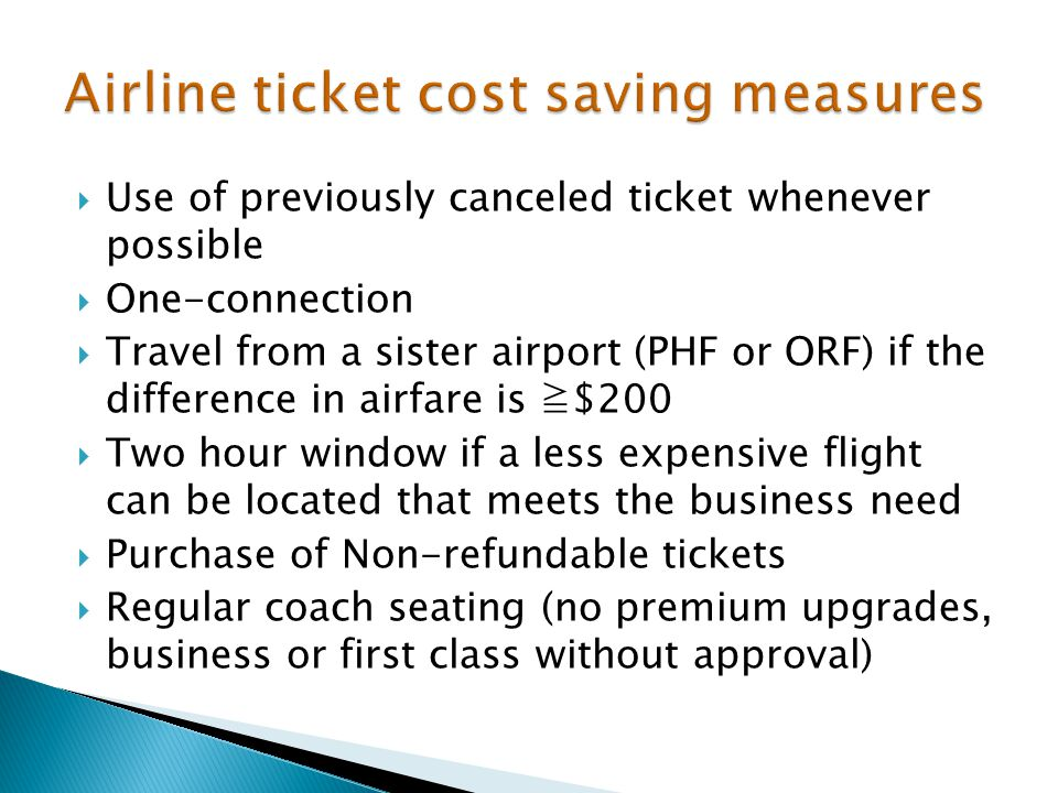  Use of previously canceled ticket whenever possible  One-connection  Travel from a sister airport (PHF or ORF) if the difference in airfare is ≧$200  Two hour window if a less expensive flight can be located that meets the business need  Purchase of Non-refundable tickets  Regular coach seating (no premium upgrades, business or first class without approval)