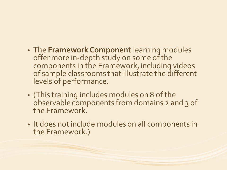 The Framework Component learning modules offer more in-depth study on some of the components in the Framework, including videos of sample classrooms that illustrate the different levels of performance.