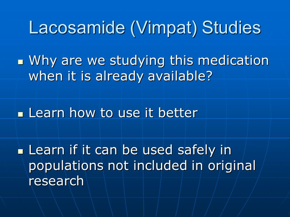 Lacosamide (Vimpat) Studies Why are we studying this medication when it is already available? Why are we studying this medication when it is already a