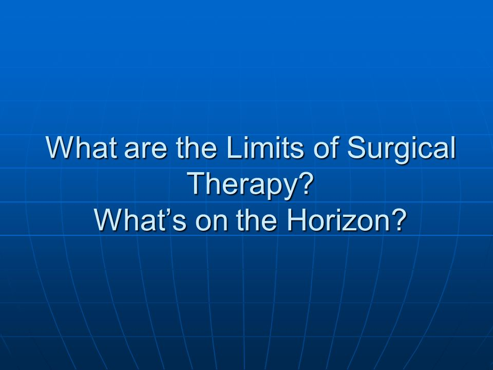 What are the Limits of Surgical Therapy? What's on the Horizon?