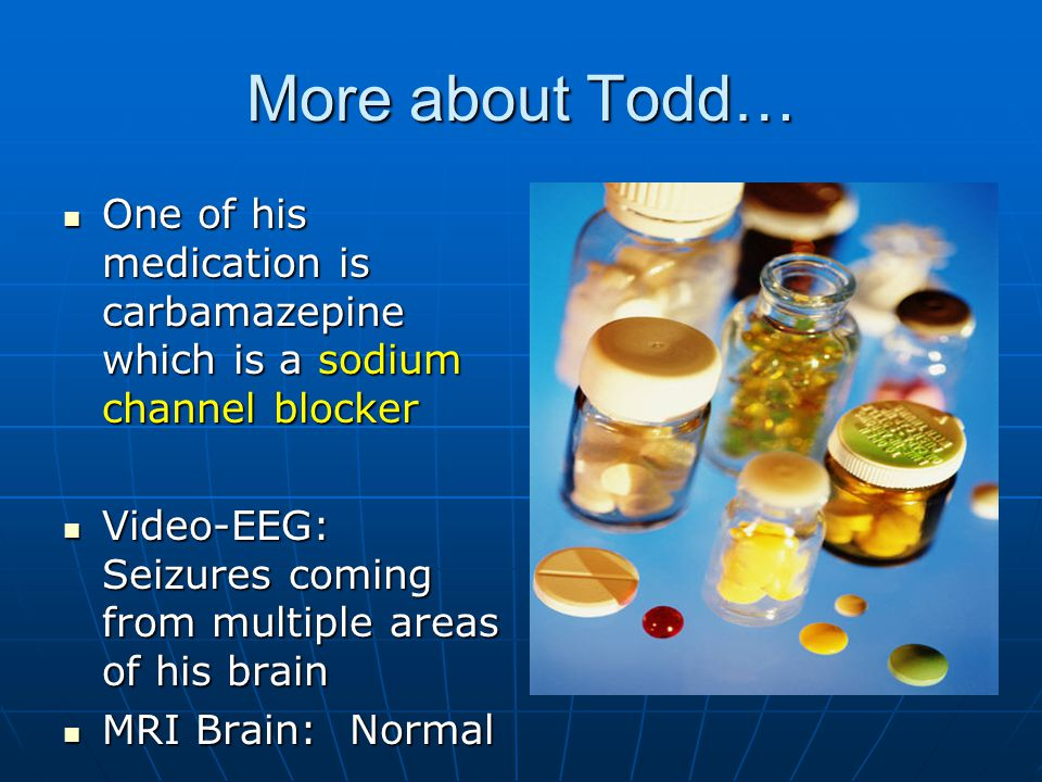 More about Todd… One of his medication is carbamazepine which is a sodium channel blocker One of his medication is carbamazepine which is a sodium cha
