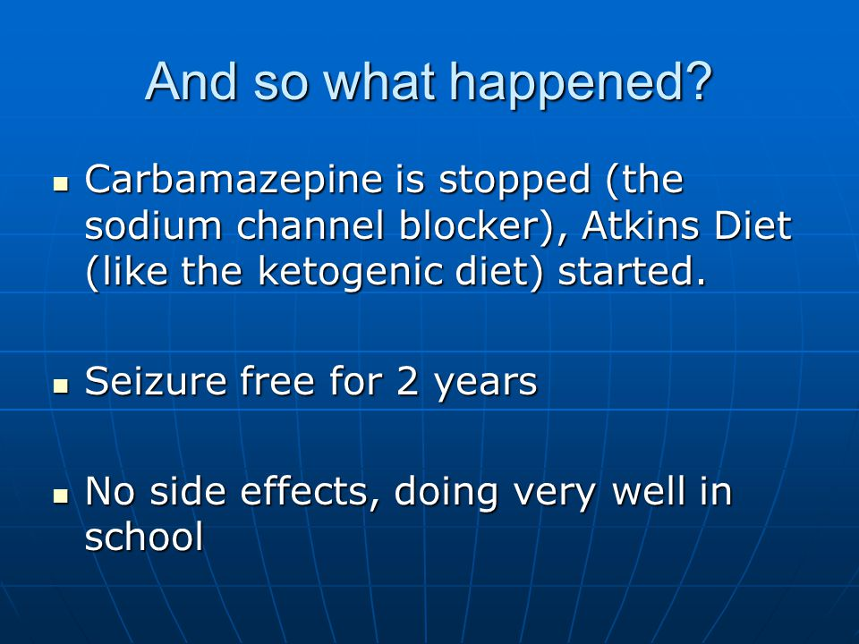 And so what happened? Carbamazepine is stopped (the sodium channel blocker), Atkins Diet (like the ketogenic diet) started. Carbamazepine is stopped (