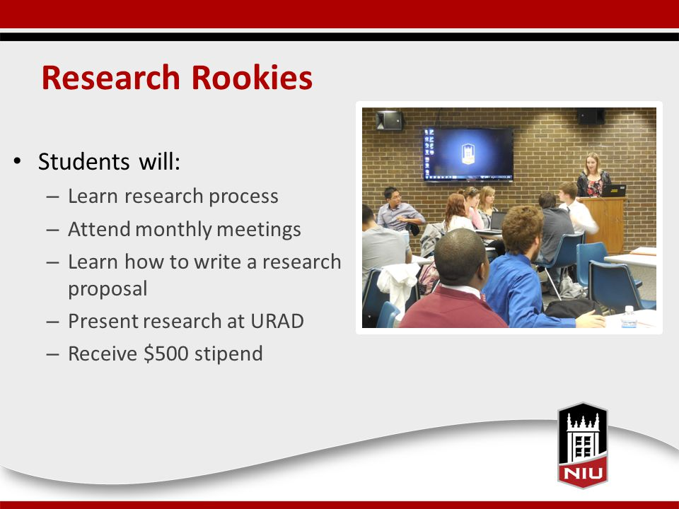 Research Rookies Students will: – Learn research process – Attend monthly meetings – Learn how to write a research proposal – Present research at URAD – Receive $500 stipend