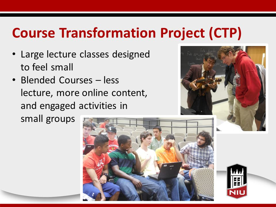 Course Transformation Project (CTP) Large lecture classes designed to feel small Blended Courses – less lecture, more online content, and engaged activities in small groups