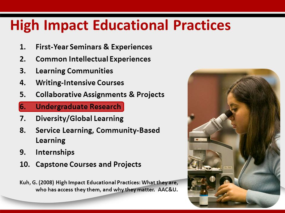 High Impact Educational Practices 1.First-Year Seminars & Experiences 2.Common Intellectual Experiences 3.Learning Communities 4.Writing-Intensive Courses 5.Collaborative Assignments & Projects 6.Undergraduate Research 7.Diversity/Global Learning 8.Service Learning, Community-Based Learning 9.Internships 10.Capstone Courses and Projects Kuh, G.