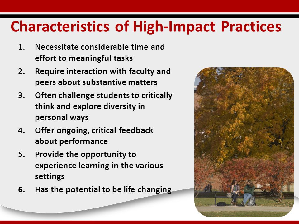 Characteristics of High-Impact Practices 1.Necessitate considerable time and effort to meaningful tasks 2.Require interaction with faculty and peers about substantive matters 3.Often challenge students to critically think and explore diversity in personal ways 4.Offer ongoing, critical feedback about performance 5.Provide the opportunity to experience learning in the various settings 6.Has the potential to be life changing