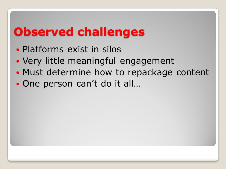Observed challenges Platforms exist in silos Very little meaningful engagement Must determine how to repackage content One person can't do it all…