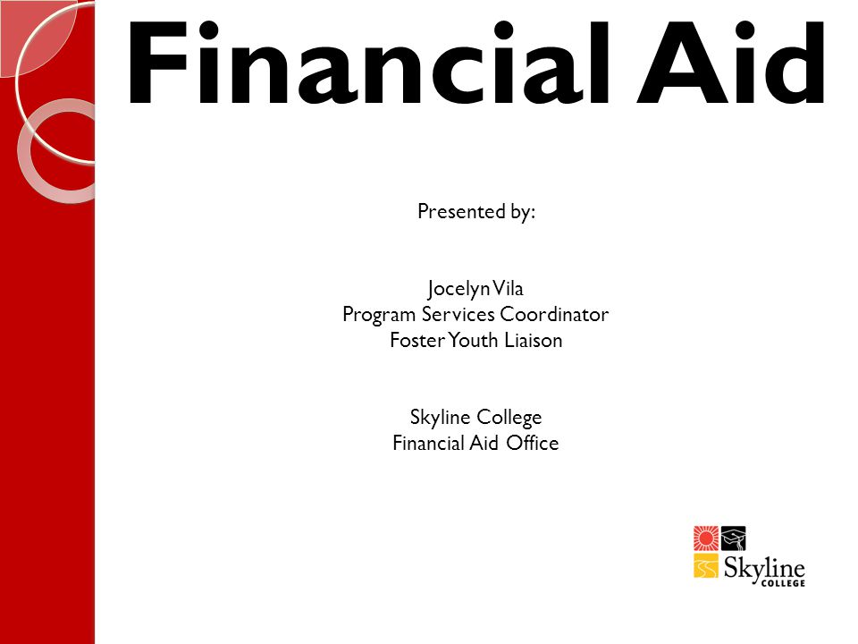 Financial Aid Presented by: Jocelyn Vila Program Services Coordinator Foster Youth Liaison Skyline College Financial Aid Office