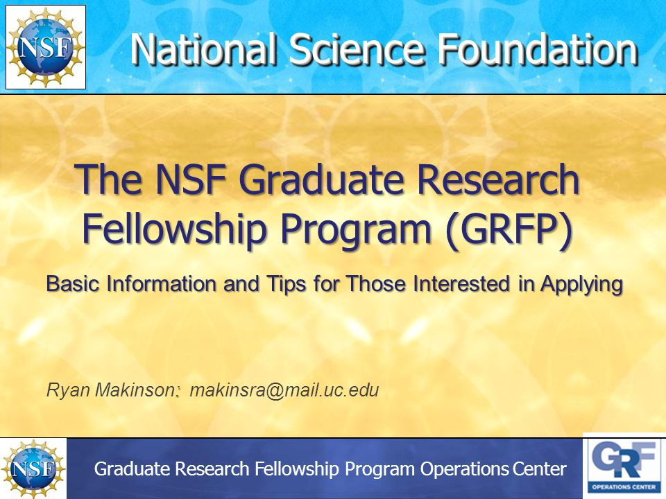 Graduate Research Fellowship Program Operations Center The NSF Graduate Research Fellowship Program (GRFP) National Science Foundation Basic Information and Tips for Those Interested in Applying : Ryan Makinson: makinsra@mail.uc.edu