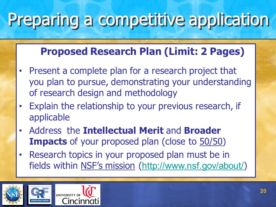 Proposed Research Plan (Limit: 2 Pages) Present a complete plan for a research project that you plan to pursue, demonstrating your understanding of research design and methodology Explain the relationship to your previous research, if applicable Address the Intellectual Merit and Broader Impacts of your proposed plan (close to 50/50) Research topics in your proposed plan must be in fields within NSF's mission ( http://www.nsf.gov/about/ ) http://www.nsf.gov/about/ Preparing a competitive application 20