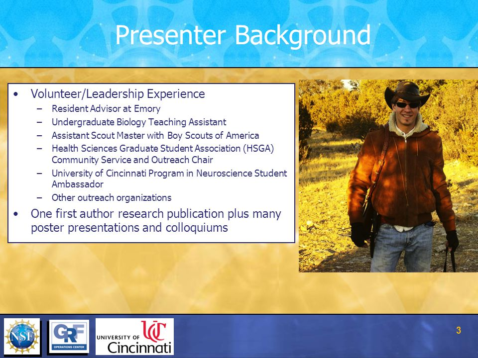 Presenter Background 3 Volunteer/Leadership Experience –Resident Advisor at Emory –Undergraduate Biology Teaching Assistant –Assistant Scout Master with Boy Scouts of America –Health Sciences Graduate Student Association (HSGA) Community Service and Outreach Chair –University of Cincinnati Program in Neuroscience Student Ambassador –Other outreach organizations One first author research publication plus many poster presentations and colloquiums