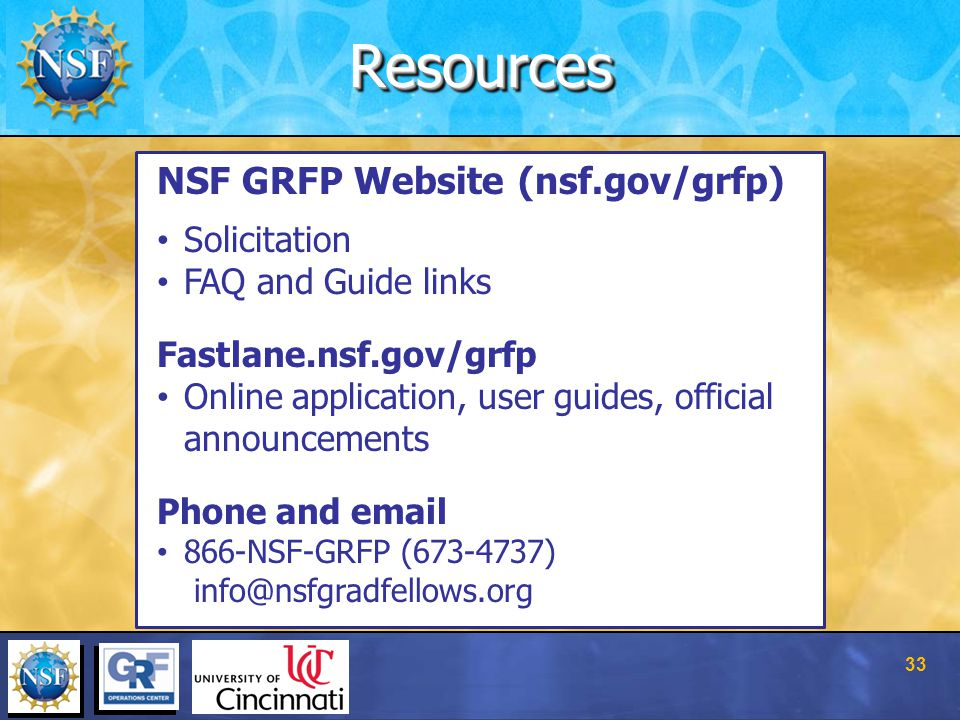 ResourcesResources NSF GRFP Website (nsf.gov/grfp) Solicitation FAQ and Guide links Fastlane.nsf.gov/grfp Online application, user guides, official announcements Phone and email 866-NSF-GRFP (673-4737) info@nsfgradfellows.org 33
