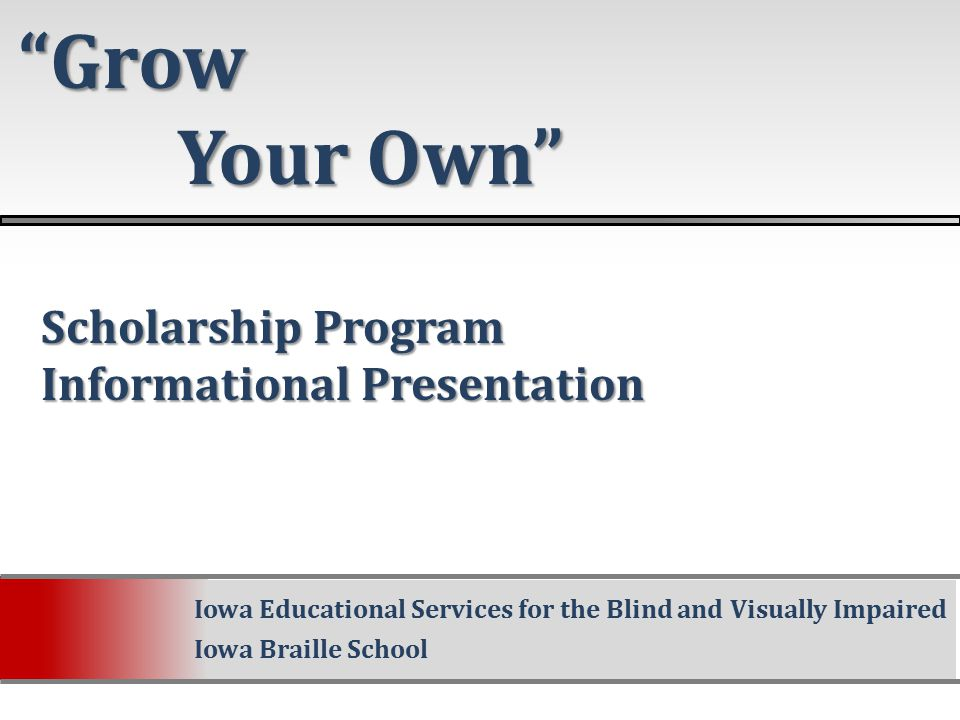 Scholarship Program Scholarship Program Informational Presentation Informational Presentation Grow Your Own Your Own Iowa Educational Services for the Blind and Visually Impaired Iowa Braille School