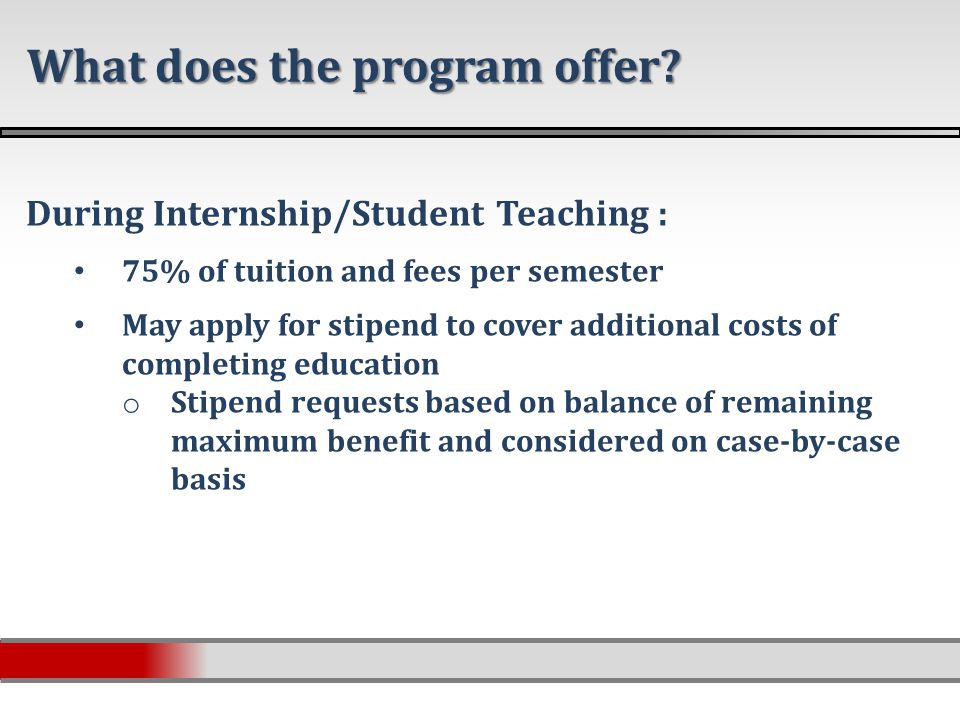 During Internship/Student Teaching : 75% of tuition and fees per semester May apply for stipend to cover additional costs of completing education o Stipend requests based on balance of remaining maximum benefit and considered on case-by-case basis What does the program offer?