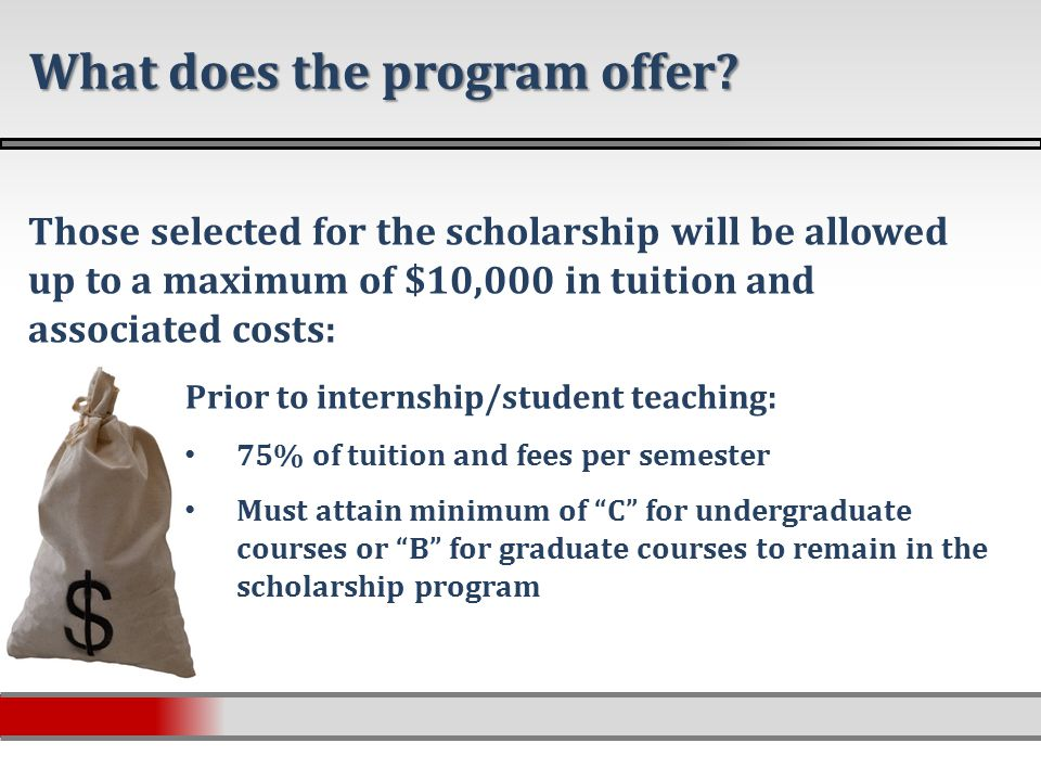 Those selected for the scholarship will be allowed up to a maximum of $10,000 in tuition and associated costs: Prior to internship/student teaching: 75% of tuition and fees per semester Must attain minimum of C for undergraduate courses or B for graduate courses to remain in the scholarship program What does the program offer