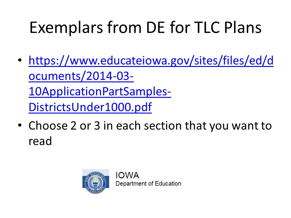 Exemplars from DE for TLC Plans https://www.educateiowa.gov/sites/files/ed/d ocuments/2014-03- 10ApplicationPartSamples- DistrictsUnder1000.pdf https://www.educateiowa.gov/sites/files/ed/d ocuments/2014-03- 10ApplicationPartSamples- DistrictsUnder1000.pdf Choose 2 or 3 in each section that you want to read