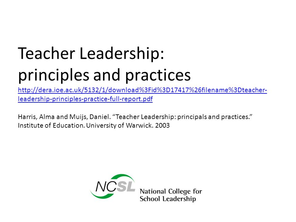 Teacher Leadership: principles and practices http://dera.ioe.ac.uk/5132/1/download%3Fid%3D17417%26filename%3Dteacher- leadership-principles-practice-full-report.pdf Harris, Alma and Muijs, Daniel.