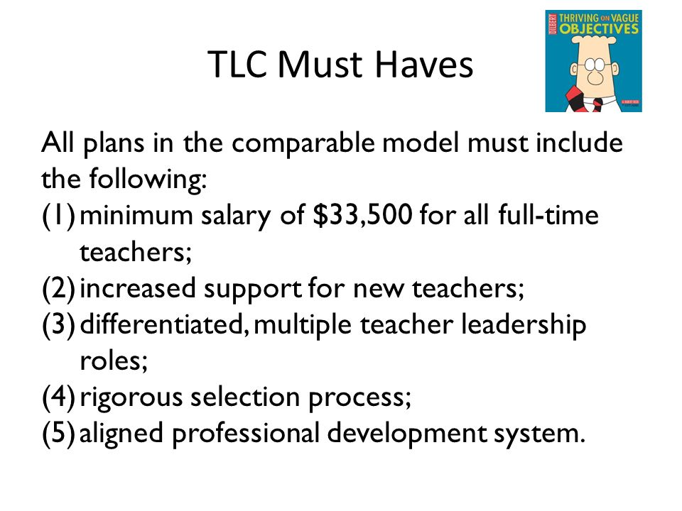 TLC Must Haves All plans in the comparable model must include the following: (1)minimum salary of $33,500 for all full-time teachers; (2)increased support for new teachers; (3)differentiated, multiple teacher leadership roles; (4)rigorous selection process; (5)aligned professional development system.