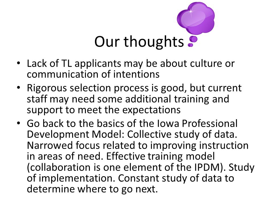 Our thoughts Lack of TL applicants may be about culture or communication of intentions Rigorous selection process is good, but current staff may need some additional training and support to meet the expectations Go back to the basics of the Iowa Professional Development Model: Collective study of data.