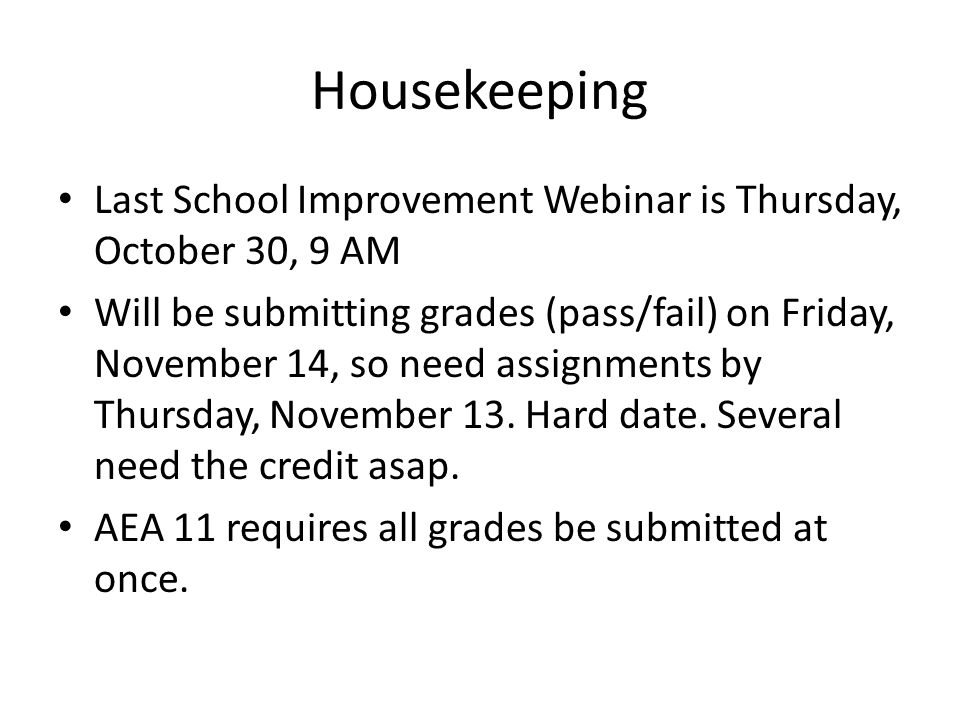 Housekeeping Last School Improvement Webinar is Thursday, October 30, 9 AM Will be submitting grades (pass/fail) on Friday, November 14, so need assignments by Thursday, November 13.