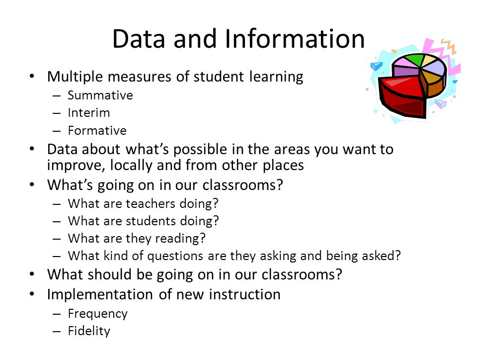 Data and Information Multiple measures of student learning – Summative – Interim – Formative Data about what's possible in the areas you want to improve, locally and from other places What's going on in our classrooms.