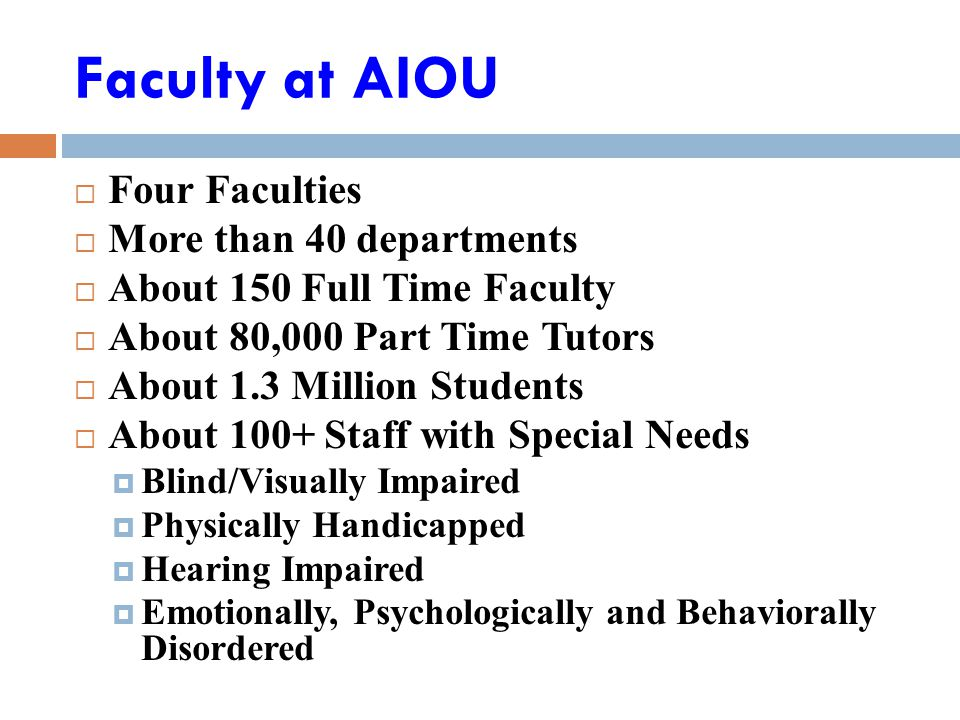 Faculty at AIOU  Four Faculties  More than 40 departments  About 150 Full Time Faculty  About 80,000 Part Time Tutors  About 1.3 Million Students