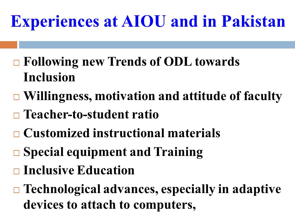 Experiences at AIOU and in Pakistan  Following new Trends of ODL towards Inclusion  Willingness, motivation and attitude of faculty  Teacher-to-student ratio  Customized instructional materials  Special equipment and Training  Inclusive Education  Technological advances, especially in adaptive devices to attach to computers,