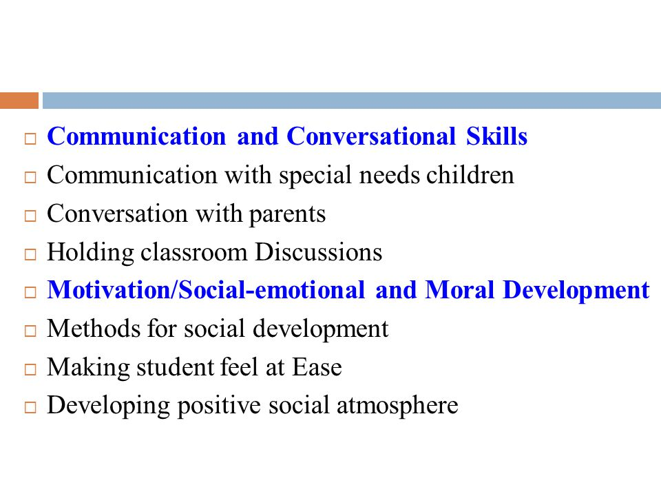  Communication and Conversational Skills  Communication with special needs children  Conversation with parents  Holding classroom Discussions  Mo